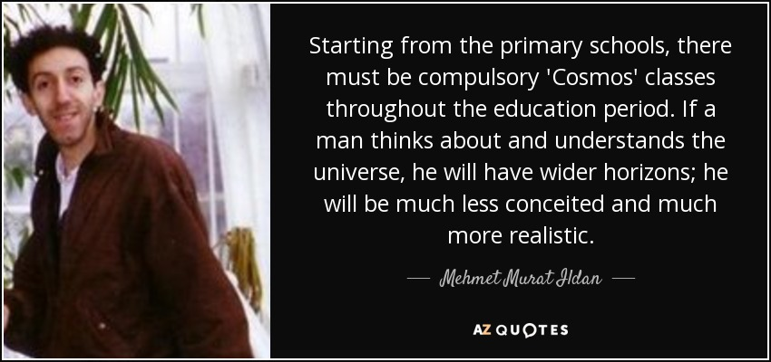 Starting from the primary schools, there must be compulsory 'Cosmos' classes throughout the education period. If a man thinks about and understands the universe, he will have wider horizons; he will be much less conceited and much more realistic. - Mehmet Murat Ildan