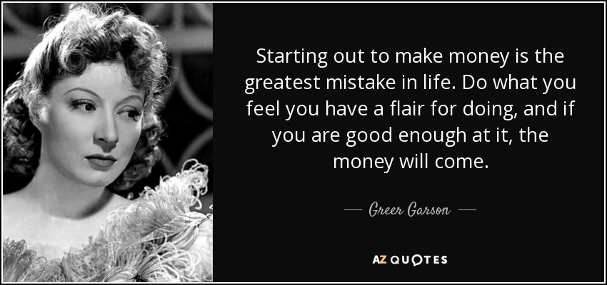 Starting out to make money is the greatest mistake in life. Do what you feel you have a flair for doing, and if you are good enough at it, the money will come. - Greer Garson