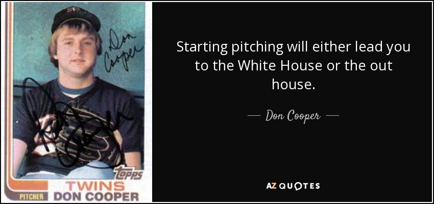 Starting pitching will either lead you to the White House or the out house. - Don Cooper