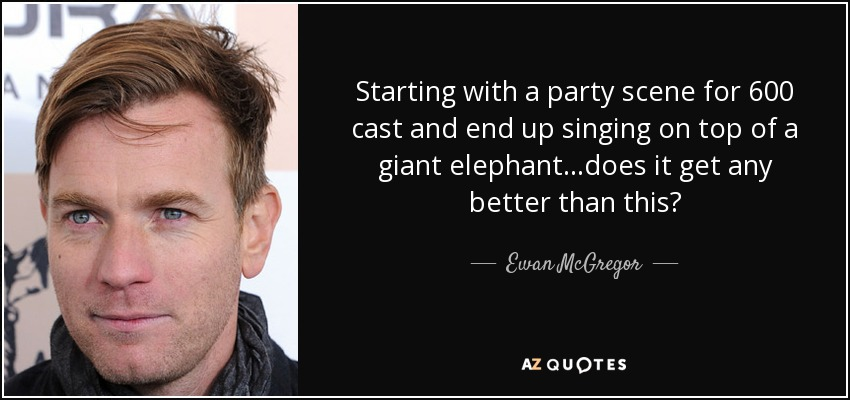 Starting with a party scene for 600 cast and end up singing on top of a giant elephant...does it get any better than this? - Ewan McGregor