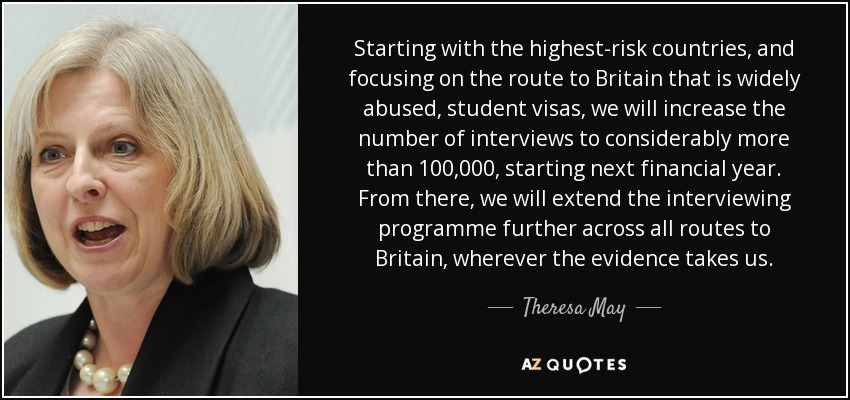 Starting with the highest-risk countries, and focusing on the route to Britain that is widely abused, student visas, we will increase the number of interviews to considerably more than 100,000, starting next financial year. From there, we will extend the interviewing programme further across all routes to Britain, wherever the evidence takes us. - Theresa May