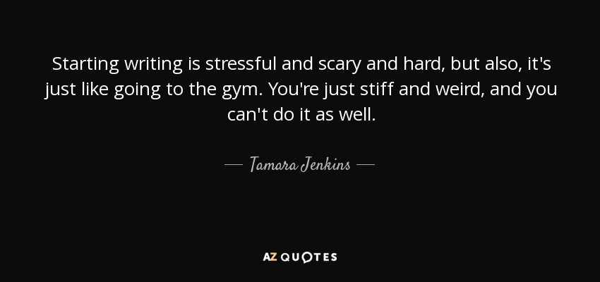 Starting writing is stressful and scary and hard, but also, it's just like going to the gym. You're just stiff and weird, and you can't do it as well. - Tamara Jenkins