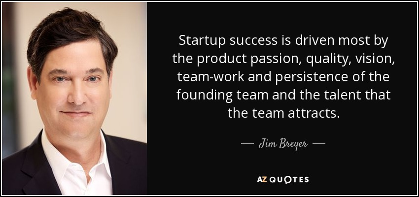 Startup success is driven most by the product passion, quality, vision, team-work and persistence of the founding team and the talent that the team attracts. - Jim Breyer