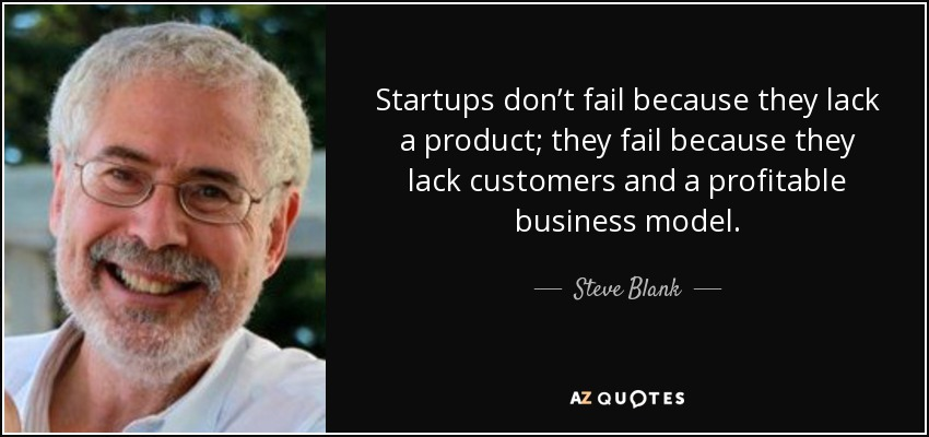 Startups don't fail because they lack a product; they fail because they lack customers and a profitable business model. - Steve Blank