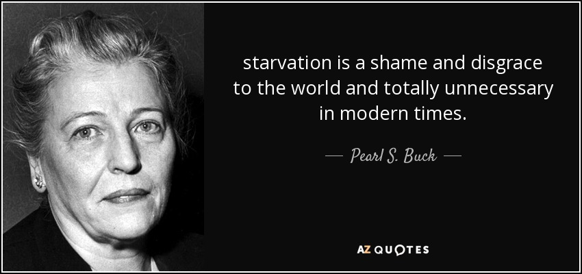 starvation is a shame and disgrace to the world and totally unnecessary in modern times. - Pearl S. Buck