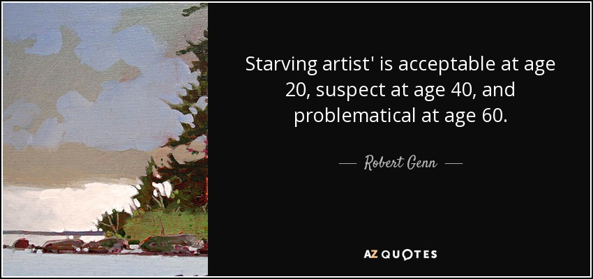Starving artist' is acceptable at age 20, suspect at age 40, and problematical at age 60. - Robert Genn
