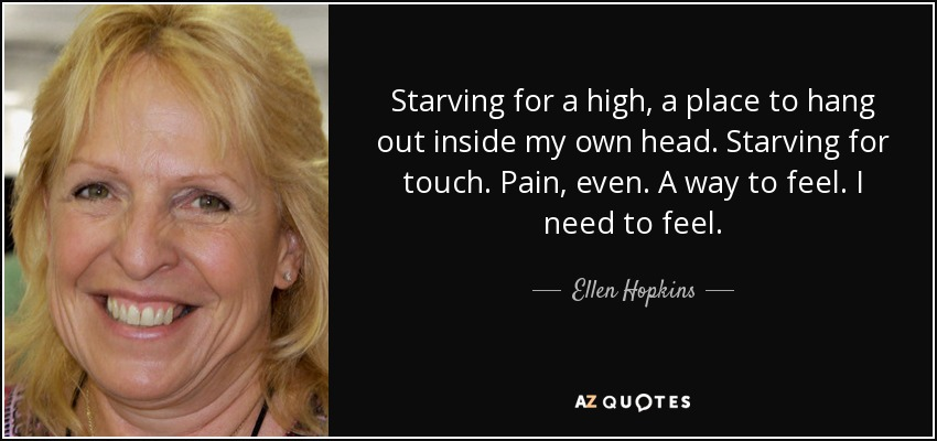 Starving for a high, a place to hang out inside my own head. Starving for touch. Pain, even. A way to feel. I need to feel. - Ellen Hopkins