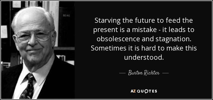 Starving the future to feed the present is a mistake - it leads to obsolescence and stagnation. Sometimes it is hard to make this understood. - Burton Richter