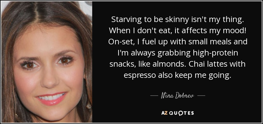 Starving to be skinny isn't my thing. When I don't eat, it affects my mood! On-set, I fuel up with small meals and I'm always grabbing high-protein snacks, like almonds. Chai lattes with espresso also keep me going. - Nina Dobrev