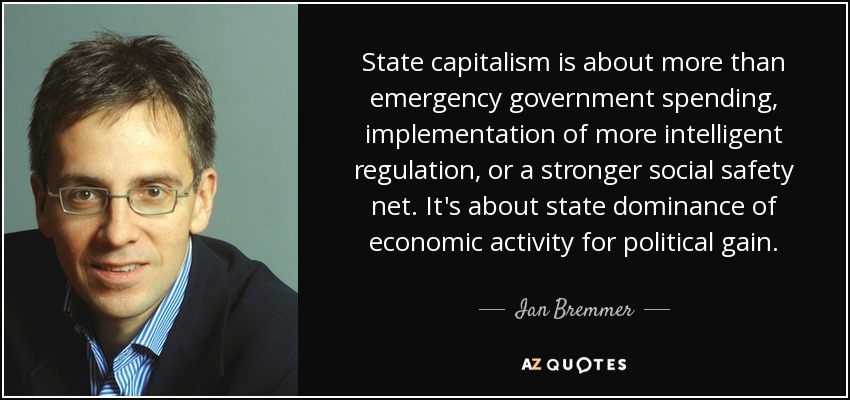 State capitalism is about more than emergency government spending, implementation of more intelligent regulation, or a stronger social safety net. It's about state dominance of economic activity for political gain. - Ian Bremmer