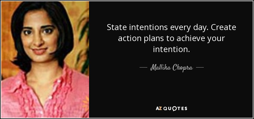 State intentions every day. Create action plans to achieve your intention. - Mallika Chopra