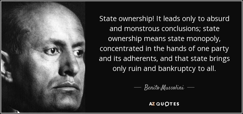 State ownership! It leads only to absurd and monstrous conclusions; state ownership means state monopoly, concentrated in the hands of one party and its adherents, and that state brings only ruin and bankruptcy to all. - Benito Mussolini