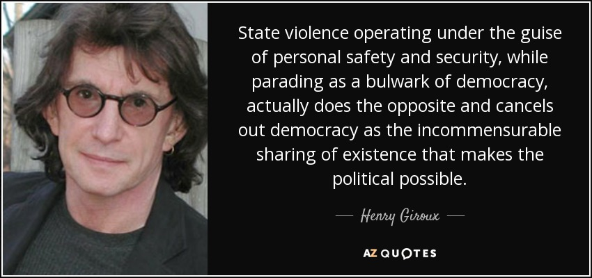 State violence operating under the guise of personal safety and security, while parading as a bulwark of democracy, actually does the opposite and cancels out democracy as the incommensurable sharing of existence that makes the political possible. - Henry Giroux