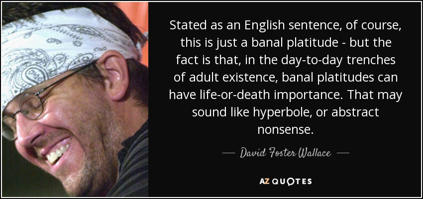 Stated as an English sentence, of course, this is just a banal platitude-but the fact is that, in the day-to-day trenches of adult existence, banal platitudes can have life-or-death importance. That may sound like hyperbole, or abstract nonsense. - David Foster Wallace
