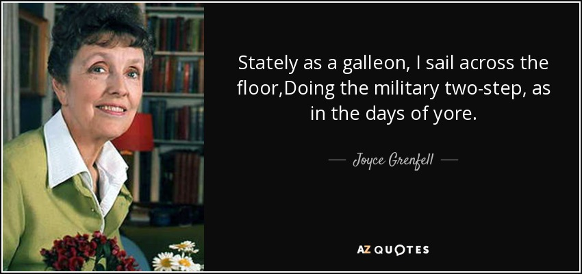 Stately as a galleon, I sail across the floor,Doing the military two-step, as in the days of yore. - Joyce Grenfell
