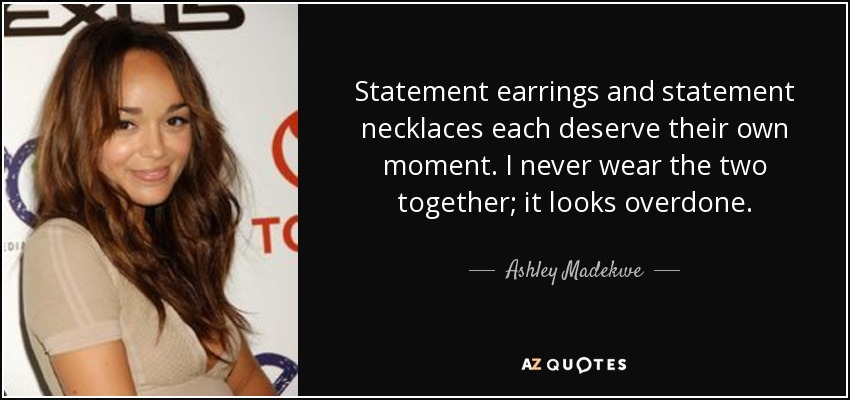 Statement earrings and statement necklaces each deserve their own moment. I never wear the two together; it looks overdone. - Ashley Madekwe