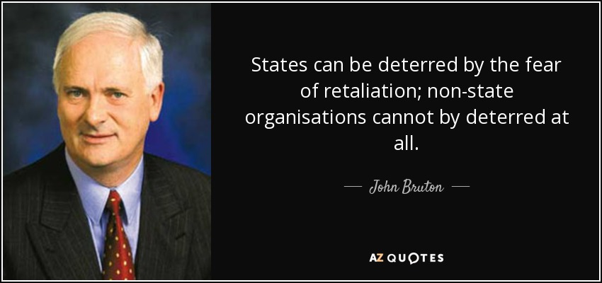 States can be deterred by the fear of retaliation; non-state organisations cannot by deterred at all. - John Bruton