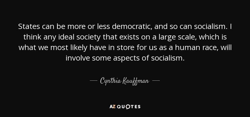States can be more or less democratic, and so can socialism. I think any ideal society that exists on a large scale, which is what we most likely have in store for us as a human race, will involve some aspects of socialism. - Cynthia Kauffman