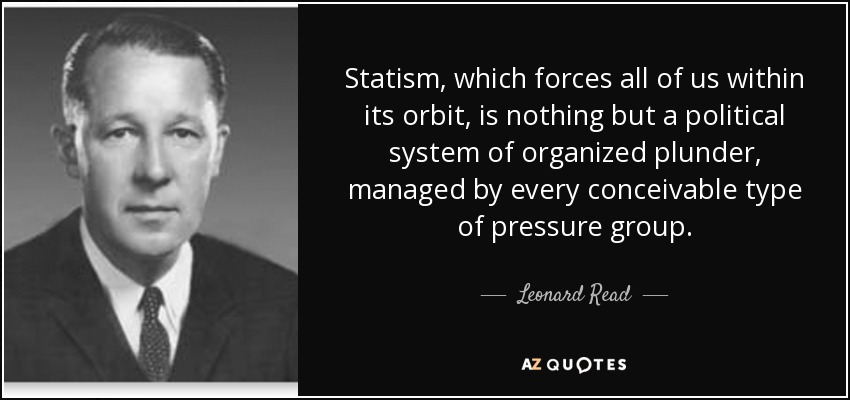 Statism, which forces all of us within its orbit, is nothing but a political system of organized plunder, managed by every conceivable type of pressure group. - Leonard Read