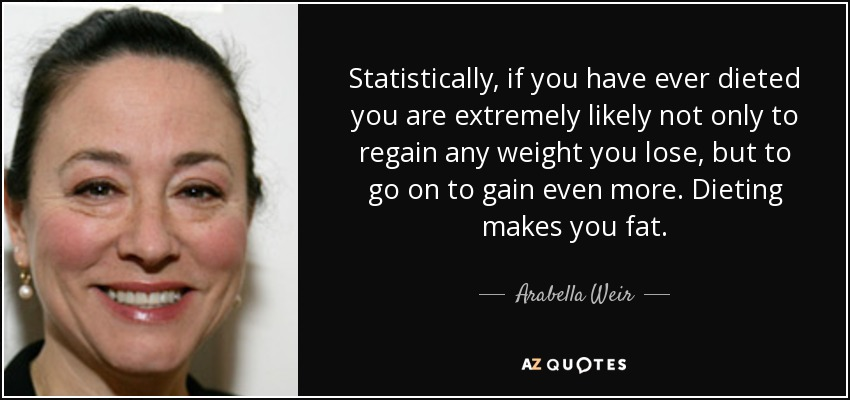 Statistically, if you have ever dieted you are extremely likely not only to regain any weight you lose, but to go on to gain even more. Dieting makes you fat. - Arabella Weir