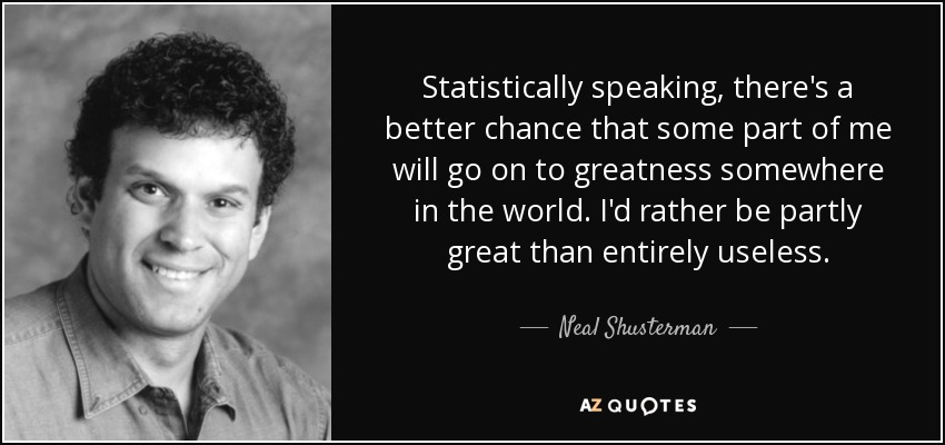 Statistically speaking, there's a better chance that some part of me will go on to greatness somewhere in the world. I'd rather be partly great than entirely useless. - Neal Shusterman