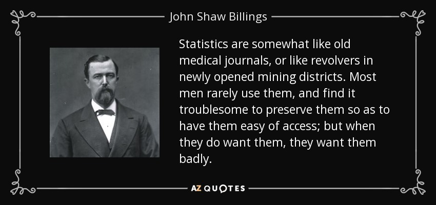 Statistics are somewhat like old medical journals, or like revolvers in newly opened mining districts. Most men rarely use them, and find it troublesome to preserve them so as to have them easy of access; but when they do want them, they want them badly. - John Shaw Billings