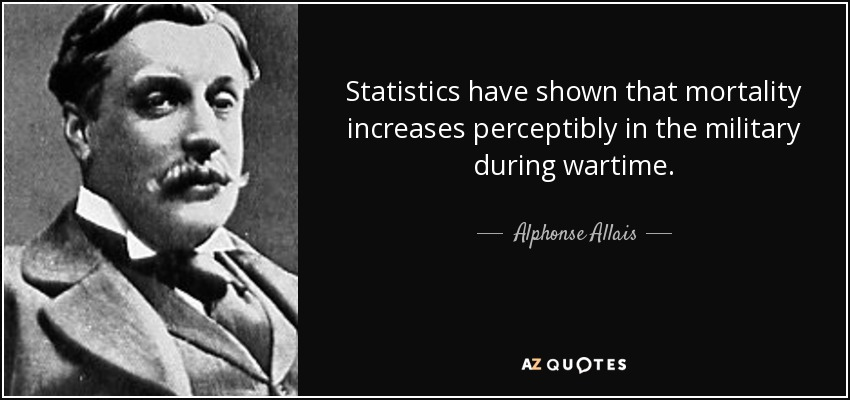 Statistics have shown that mortality increases perceptibly in the military during wartime. - Alphonse Allais