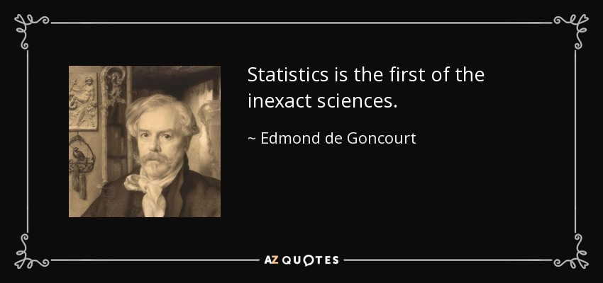Statistics is the first of the inexact sciences. - Edmond de Goncourt