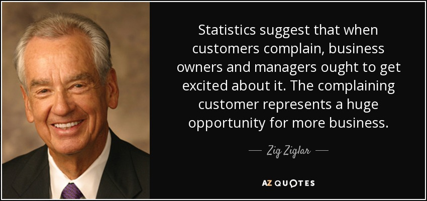 Statistics suggest that when customers complain, business owners and managers ought to get excited about it. The complaining customer represents a huge opportunity for more business. - Zig Ziglar