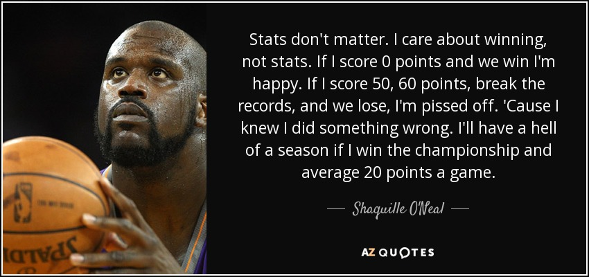 Stats don't matter. I care about winning, not stats. If I score 0 points and we win I'm happy. If I score 50, 60 points, break the records, and we lose, I'm pissed off. 'Cause I knew I did something wrong. I'll have a hell of a season if I win the championship and average 20 points a game. - Shaquille O'Neal