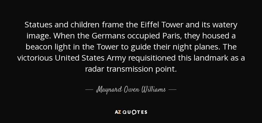 Statues and children frame the Eiffel Tower and its watery image. When the Germans occupied Paris, they housed a beacon light in the Tower to guide their night planes. The victorious United States Army requisitioned this landmark as a radar transmission point. - Maynard Owen Williams