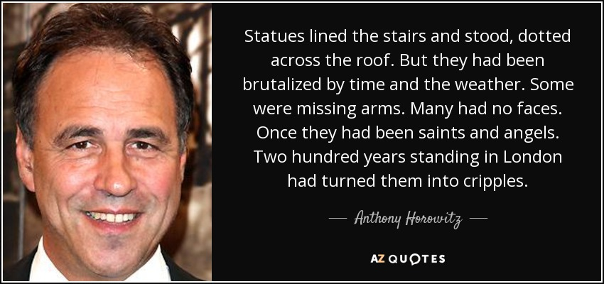 Statues lined the stairs and stood, dotted across the roof. But they had been brutalized by time and the weather. Some were missing arms. Many had no faces. Once they had been saints and angels. Two hundred years standing in London had turned them into cripples. - Anthony Horowitz
