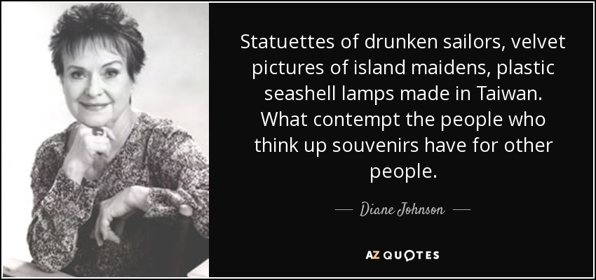 Statuettes of drunken sailors, velvet pictures of island maidens, plastic seashell lamps made in Taiwan. What contempt the people who think up souvenirs have for other people. - Diane Johnson