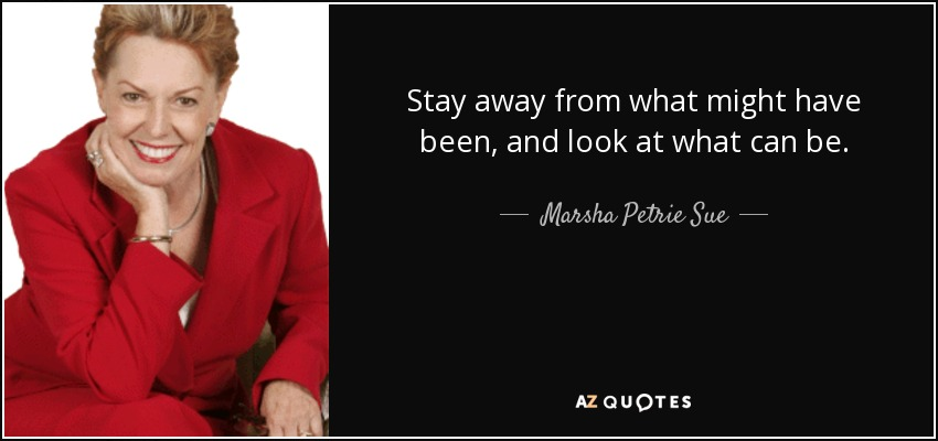 Stay away from what might have been, and look at what can be. - Marsha Petrie Sue
