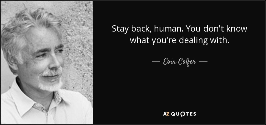 Stay back, human. You don't know what you're dealing with. - Eoin Colfer