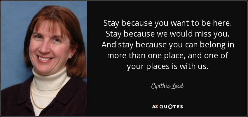 Stay because you want to be here. Stay because we would miss you. And stay because you can belong in more than one place, and one of your places is with us. - Cynthia Lord