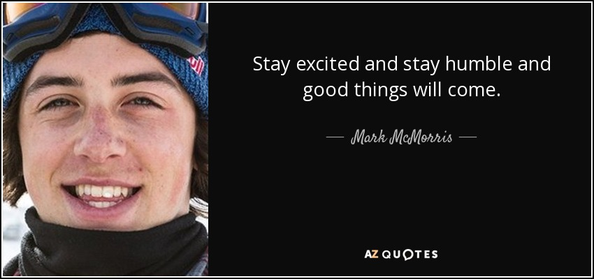 Stay excited and stay humble and good things will come. - Mark McMorris