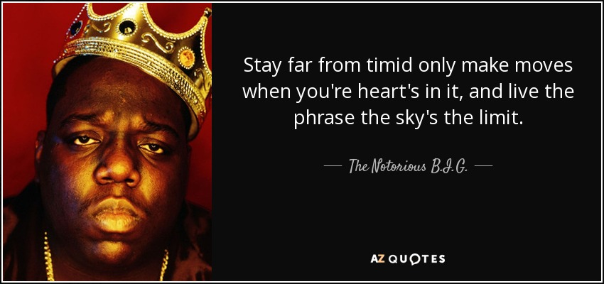 Stay far from timid only make moves when you're heart's in it, and live the phrase the sky's the limit. - The Notorious B.I.G.