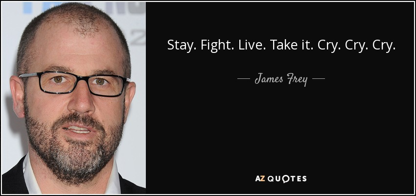 Stay. Fight. Live. Take it. Cry. Cry. Cry. - James Frey