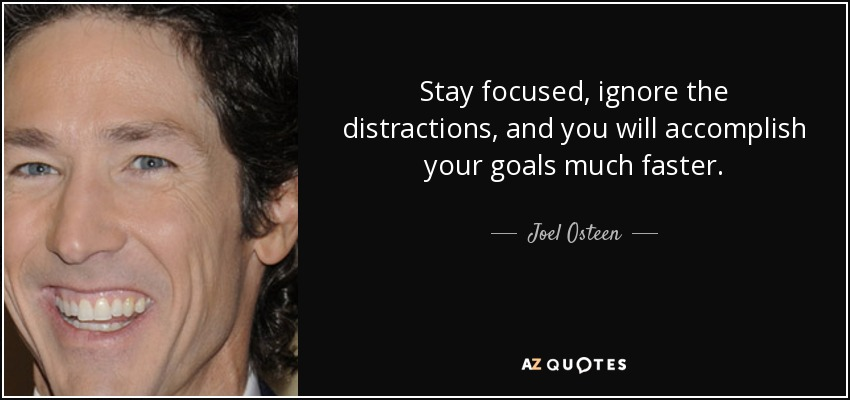 Stay focused, ignore the distractions, and you will accomplish your goals much faster. - Joel Osteen