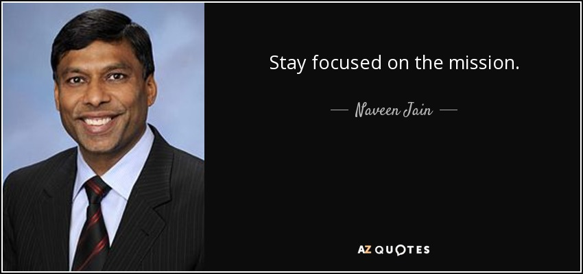 Stay focused on the mission. - Naveen Jain