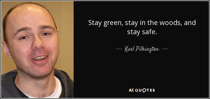 Stay green, stay in the woods, and stay safe. - Karl Pilkington