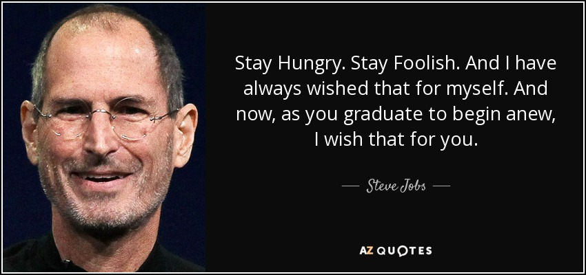 Stay Hungry. Stay Foolish. And I have always wished that for myself. And now, as you graduate to begin anew, I wish that for you. - Steve Jobs