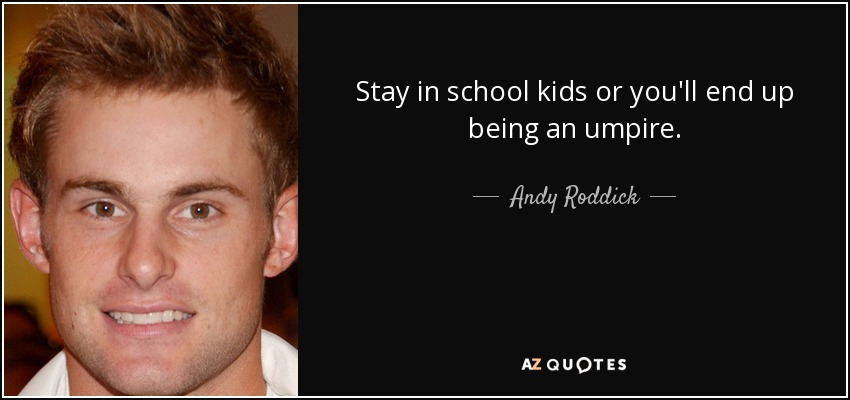 Andy Roddick quote: Stay in school kids or you'll end up being an