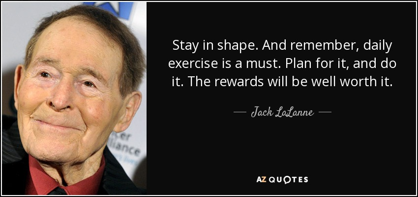 Stay in shape. And remember, daily exercise is a must. Plan for it, and do it. The rewards will be well worth it. - Jack LaLanne
