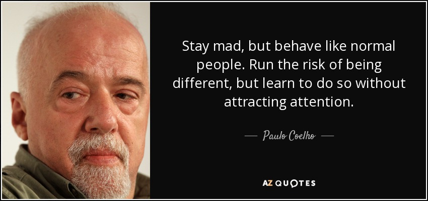 Stay mad, but behave like normal people. Run the risk of being different, but learn to do so without attracting attention. - Paulo Coelho