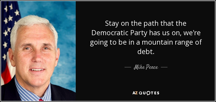 Stay on the path that the Democratic Party has us on, we're going to be in a mountain range of debt. - Mike Pence