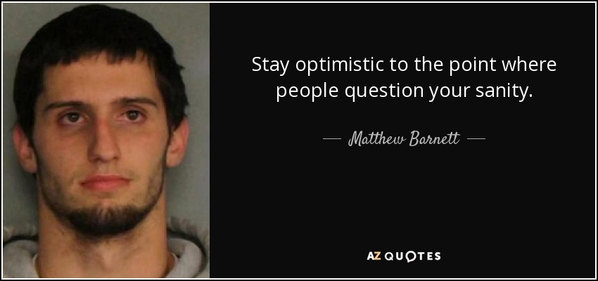 Stay optimistic to the point where people question your sanity. - Matthew Barnett