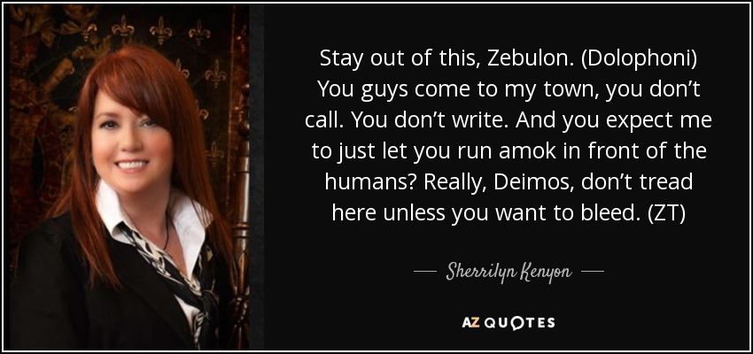 Stay out of this, Zebulon. (Dolophoni) You guys come to my town, you don't call. You don't write. And you expect me to just let you run amok in front of the humans? Really, Deimos, don't tread here unless you want to bleed. (ZT) - Sherrilyn Kenyon