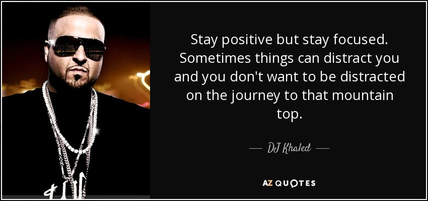 Stay positive but stay focused. Sometimes things can distract you and you don't want to be distracted on the journey to that mountain top. - DJ Khaled